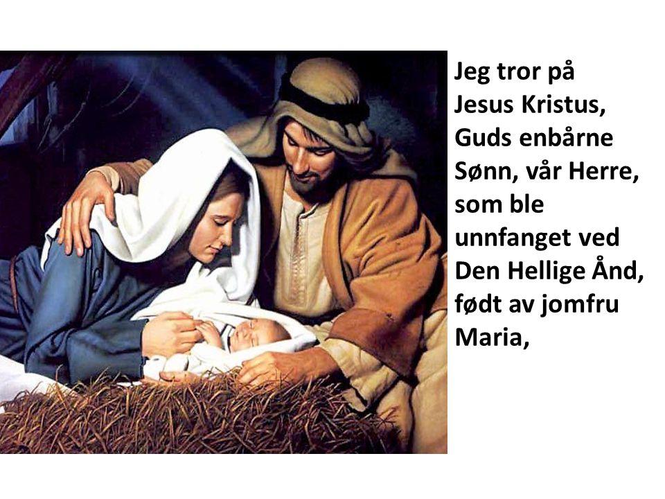 Jeg tror på Jesus Kristus, Guds enbårne Sønn, vår Herre, som ble unnfanget ved Den Hellige Ånd, født av jomfru Maria,