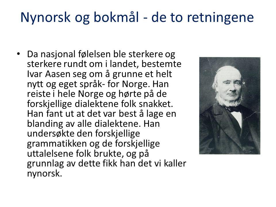 Nynorsk og bokmål - de to retningene • Da nasjonal følelsen ble sterkere og sterkere rundt om i landet, bestemte Ivar Aasen seg om å grunne et helt nytt og eget språk- for Norge.