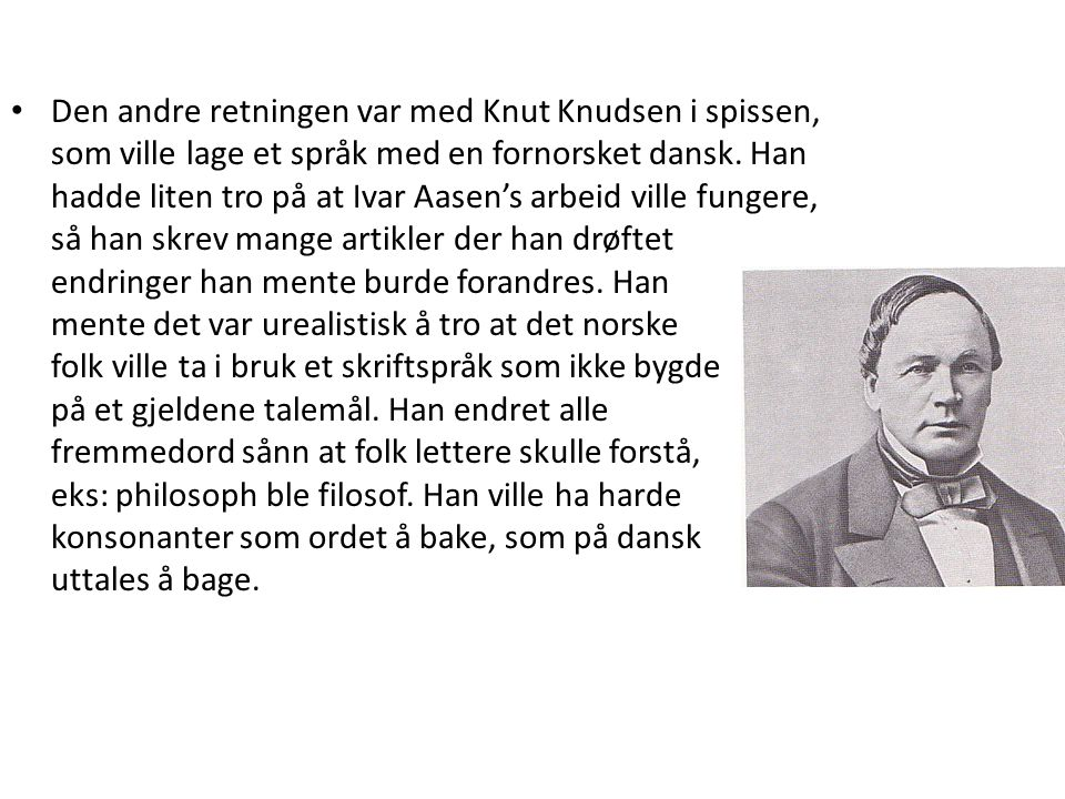 • Den andre retningen var med Knut Knudsen i spissen, som ville lage et språk med en fornorsket dansk. Han hadde liten tro på at Ivar Aasen's arbeid v