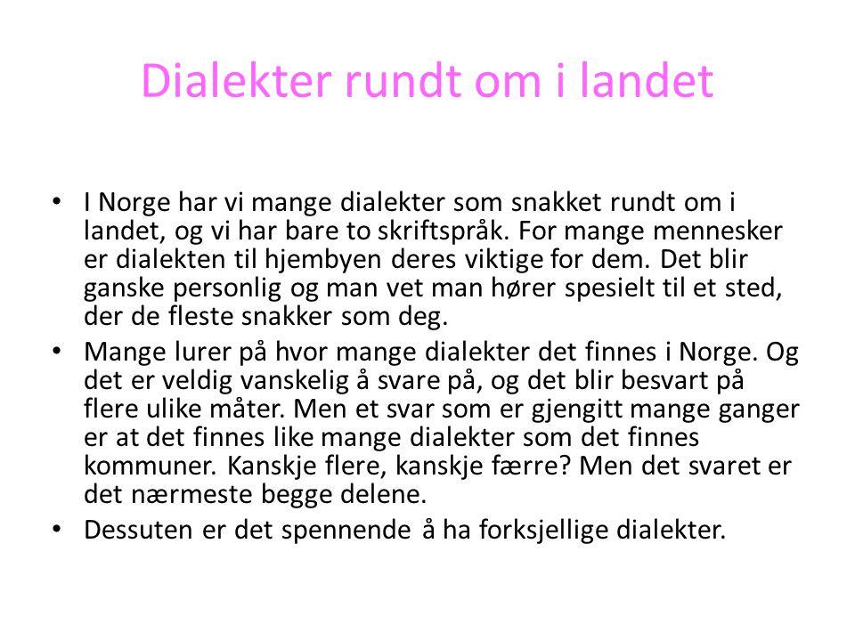 Dialekter rundt om i landet • I Norge har vi mange dialekter som snakket rundt om i landet, og vi har bare to skriftspråk. For mange mennesker er dial