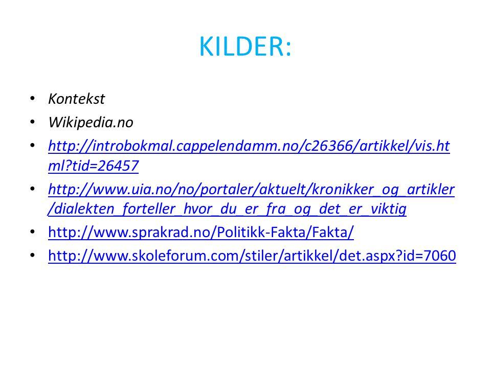KILDER: • Kontekst • Wikipedia.no • http://introbokmal.cappelendamm.no/c26366/artikkel/vis.ht ml?tid=26457 http://introbokmal.cappelendamm.no/c26366/artikkel/vis.ht ml?tid=26457 • http://www.uia.no/no/portaler/aktuelt/kronikker_og_artikler /dialekten_forteller_hvor_du_er_fra_og_det_er_viktig http://www.uia.no/no/portaler/aktuelt/kronikker_og_artikler /dialekten_forteller_hvor_du_er_fra_og_det_er_viktig • http://www.sprakrad.no/Politikk-Fakta/Fakta/ http://www.sprakrad.no/Politikk-Fakta/Fakta/ • http://www.skoleforum.com/stiler/artikkel/det.aspx?id=7060 http://www.skoleforum.com/stiler/artikkel/det.aspx?id=7060