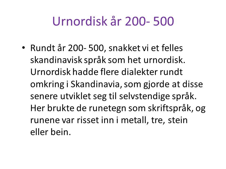 Urnordisk år 200- 500 • Rundt år 200- 500, snakket vi et felles skandinavisk språk som het urnordisk. Urnordisk hadde flere dialekter rundt omkring i