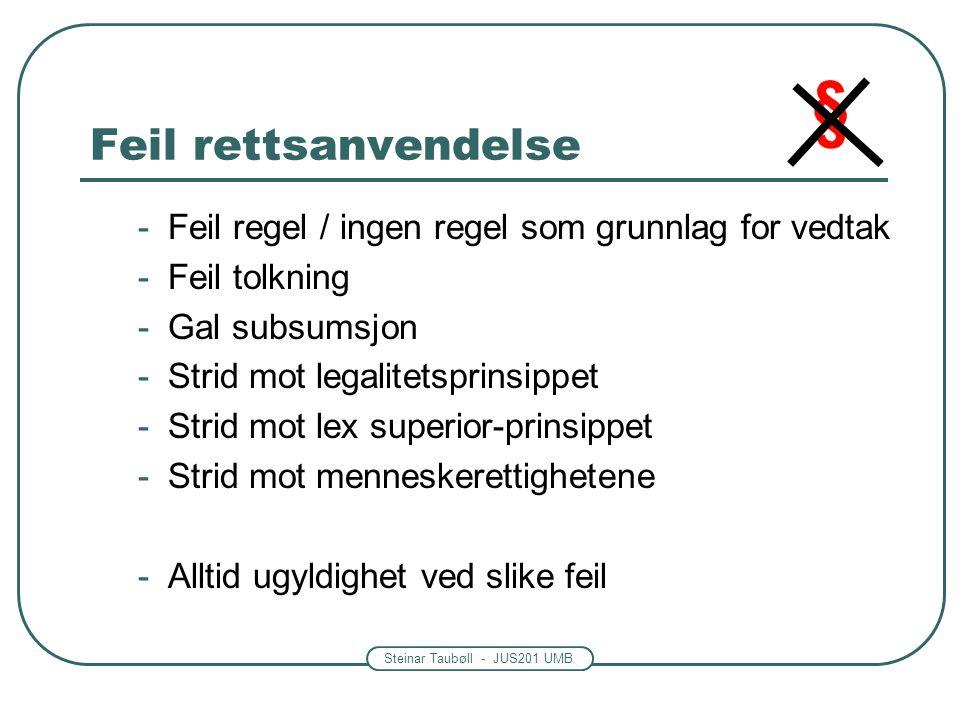 Steinar Taubøll - JUS201 UMB Feil rettsanvendelse -Feil regel / ingen regel som grunnlag for vedtak -Feil tolkning -Gal subsumsjon -Strid mot legalitetsprinsippet -Strid mot lex superior-prinsippet -Strid mot menneskerettighetene -Alltid ugyldighet ved slike feil