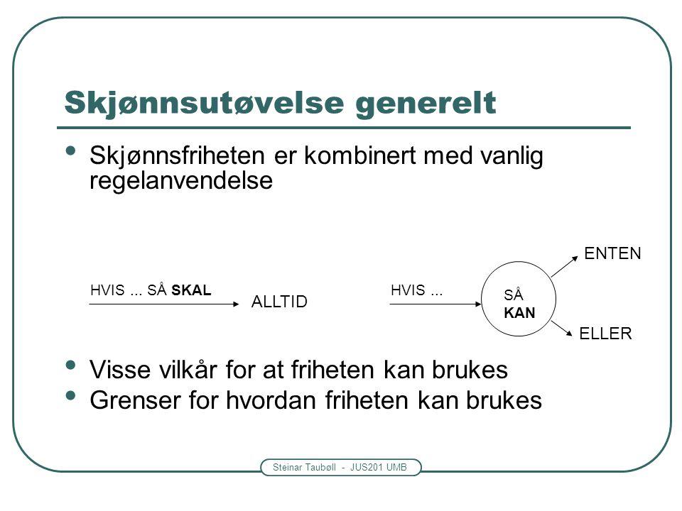 Steinar Taubøll - JUS201 UMB Skjønnsutøvelse generelt • Skjønnsfriheten er kombinert med vanlig regelanvendelse • Visse vilkår for at friheten kan brukes • Grenser for hvordan friheten kan brukes HVIS...