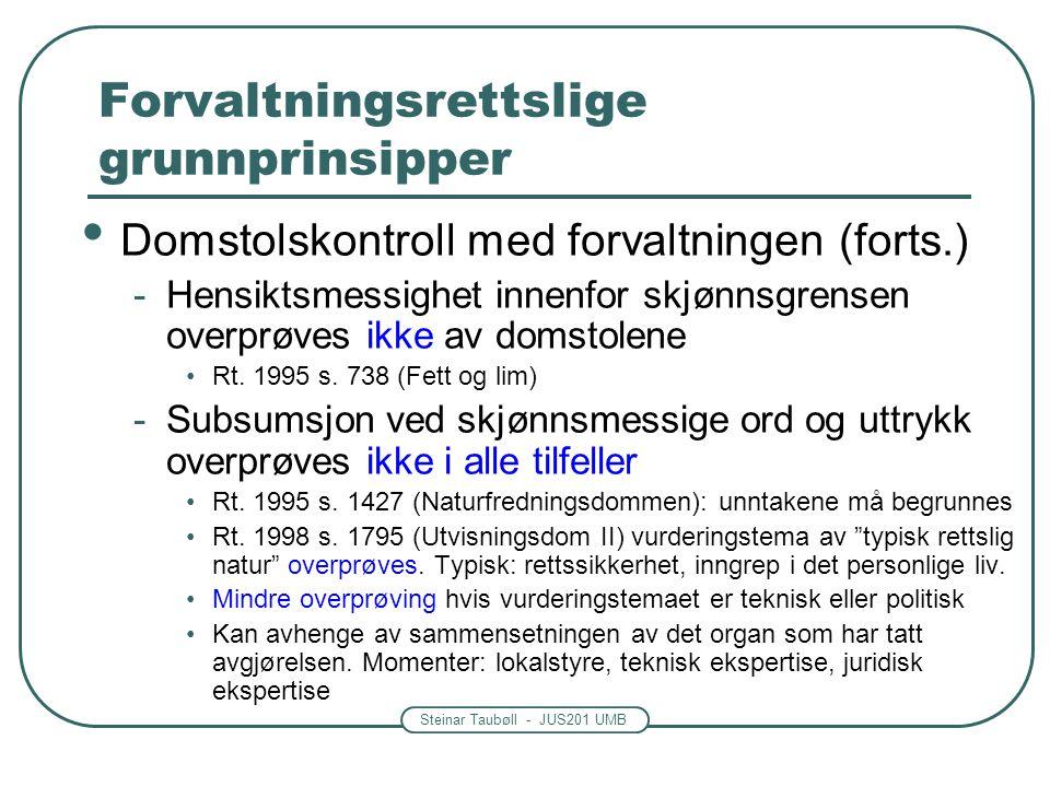 Steinar Taubøll - JUS201 UMB Forvaltningsrettslige grunnprinsipper • Domstolskontroll med forvaltningen (forts.) -Hensiktsmessighet innenfor skjønnsgrensen overprøves ikke av domstolene •Rt.