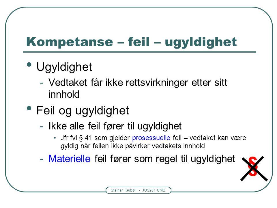 Steinar Taubøll - JUS201 UMB Kompetanse – feil – ugyldighet • Ugyldighet -Vedtaket får ikke rettsvirkninger etter sitt innhold • Feil og ugyldighet -Ikke alle feil fører til ugyldighet •Jfr fvl § 41 som gjelder prosessuelle feil – vedtaket kan være gyldig når feilen ikke påvirker vedtakets innhold -Materielle feil fører som regel til ugyldighet