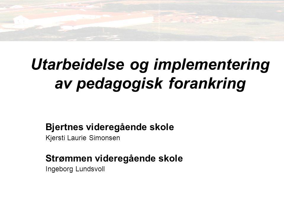Utarbeidelse og implementering av pedagogisk forankring Bjertnes videregående skole Kjersti Laurie Simonsen Strømmen videregående skole Ingeborg Lundsvoll