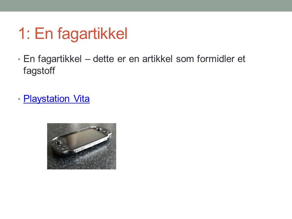 1: En fagartikkel • En fagartikkel – dette er en artikkel som formidler et fagstoff • Playstation Vita Playstation Vita