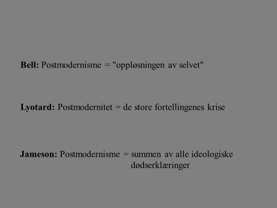 Jameson: Postmodernisme = summen av alle ideologiske dødserklæringer Bell: Postmodernisme = oppløsningen av selvet Lyotard: Postmodernitet = de store fortellingenes krise