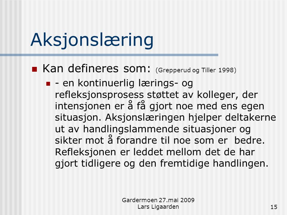 Gardermoen 27.mai 2009 Lars Ligaarden15 Aksjonslæring  Kan defineres som: (Grepperud og Tiller 1998)  - en kontinuerlig lærings- og refleksjonsprose