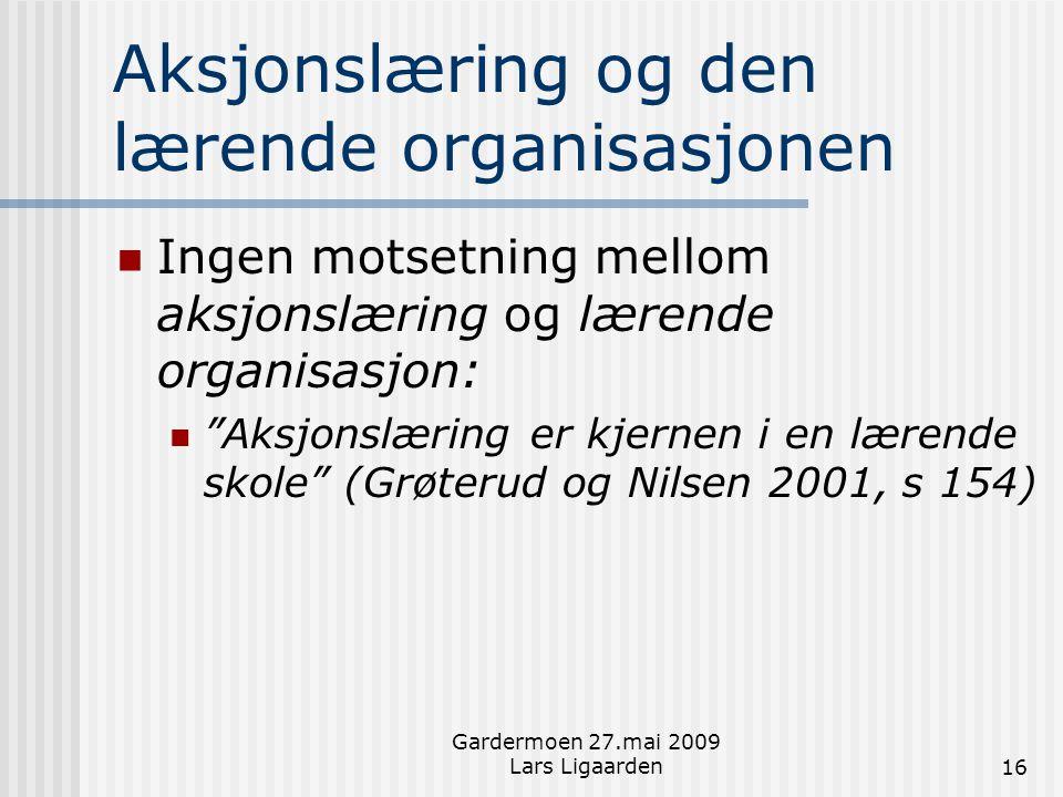 Gardermoen 27.mai 2009 Lars Ligaarden16 Aksjonslæring og den lærende organisasjonen  Ingen motsetning mellom aksjonslæring og lærende organisasjon: 