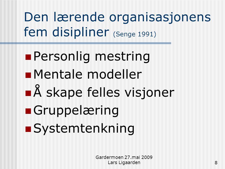 Gardermoen 27.mai 2009 Lars Ligaarden8 Den lærende organisasjonens fem disipliner (Senge 1991)  Personlig mestring  Mentale modeller  Å skape felle