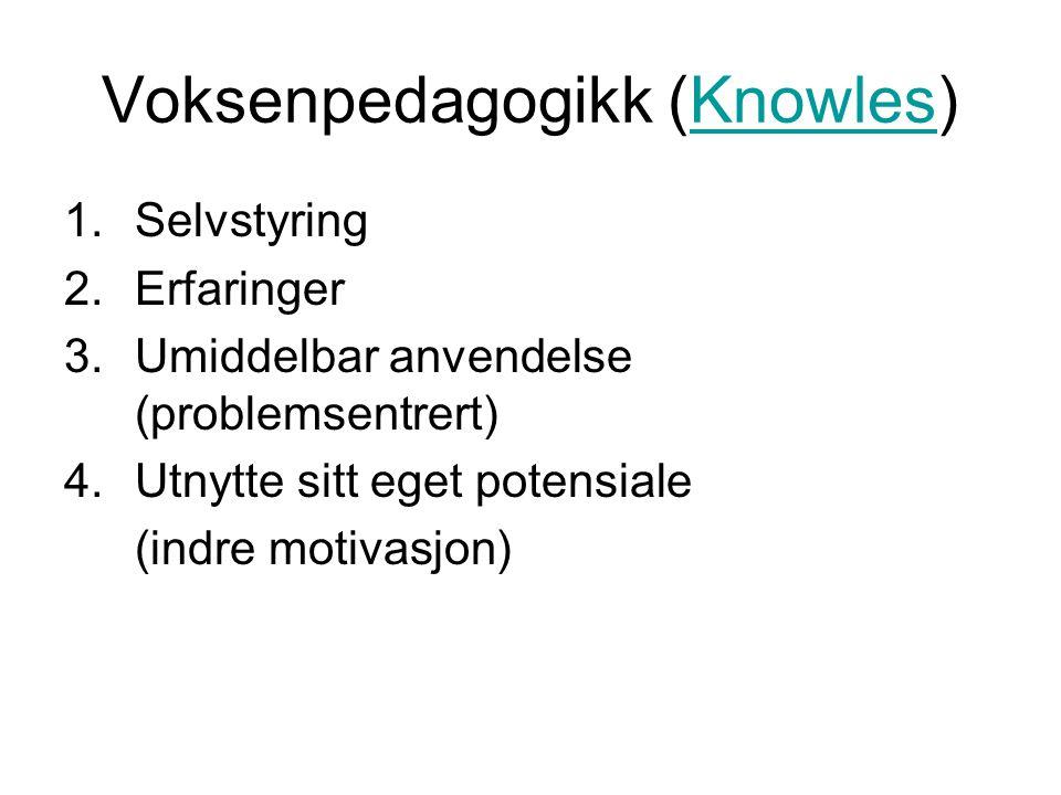 Voksenpedagogikk (Knowles)Knowles 1.Selvstyring 2.Erfaringer 3.Umiddelbar anvendelse (problemsentrert) 4.Utnytte sitt eget potensiale (indre motivasjo