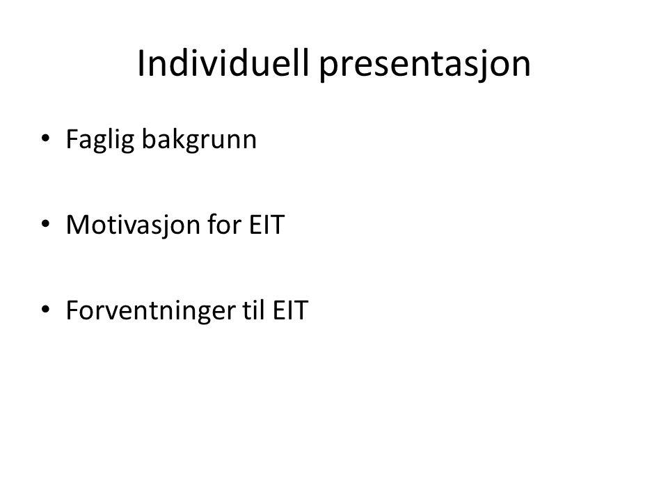 Individuell presentasjon • Faglig bakgrunn • Motivasjon for EIT • Forventninger til EIT