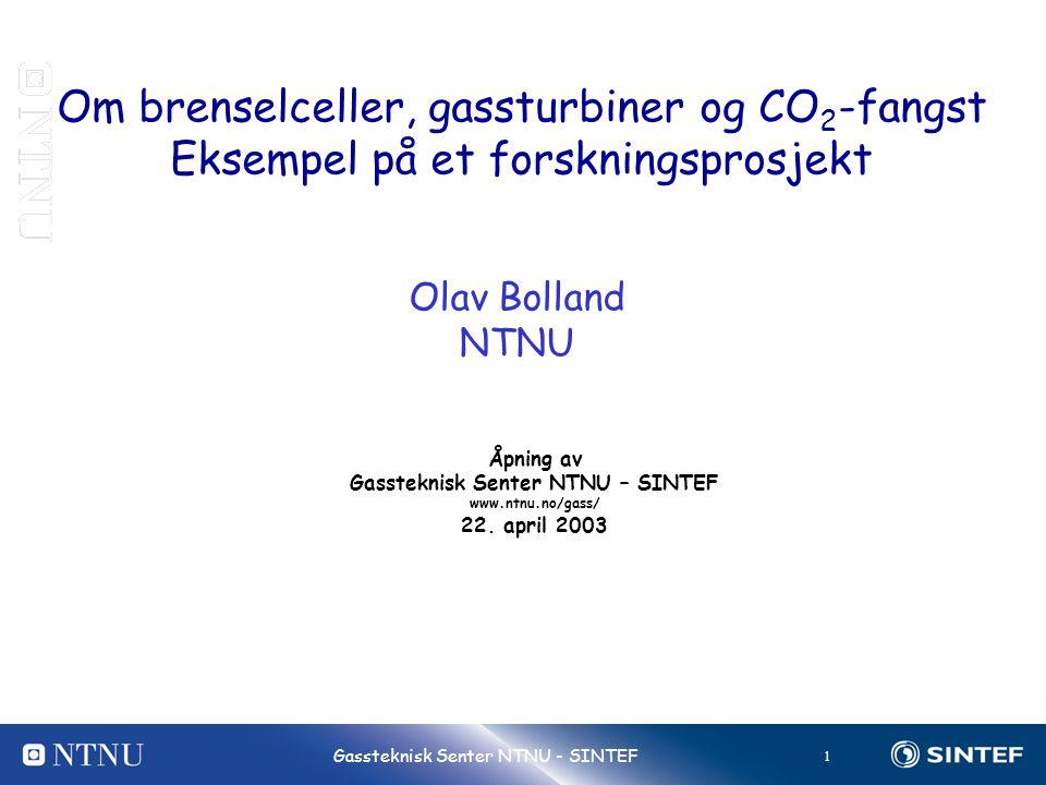 1 Gassteknisk Senter NTNU - SINTEF Om brenselceller, gassturbiner og CO 2 -fangst Eksempel på et forskningsprosjekt Olav Bolland NTNU Åpning av Gasste