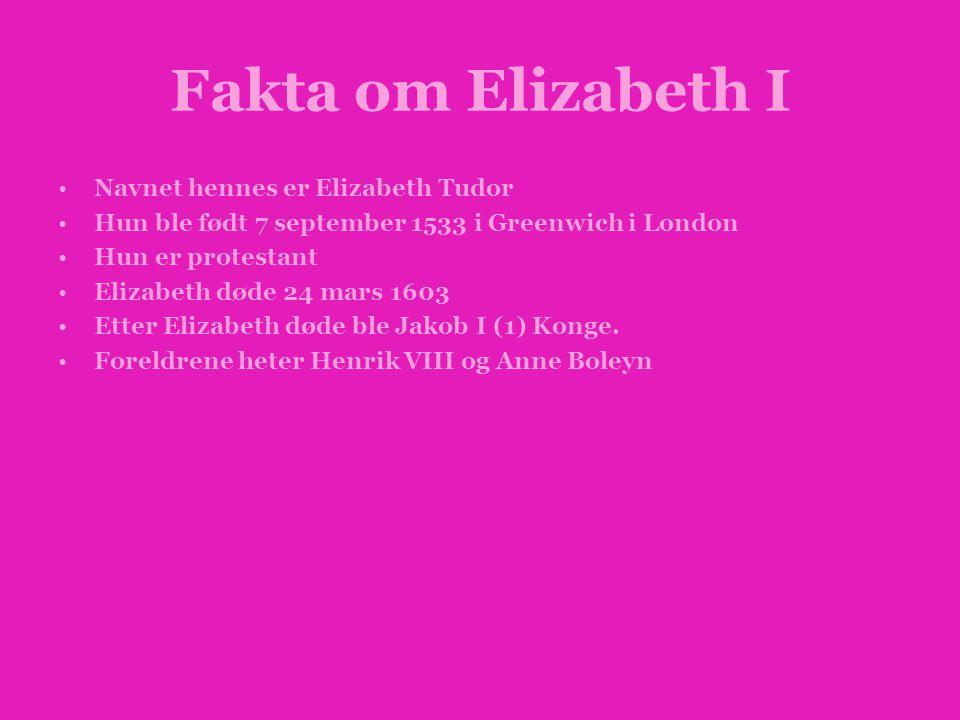 Fakta om Elizabeth I •Navnet hennes er Elizabeth Tudor •Hun ble født 7 september 1533 i Greenwich i London •Hun er protestant •Elizabeth døde 24 mars