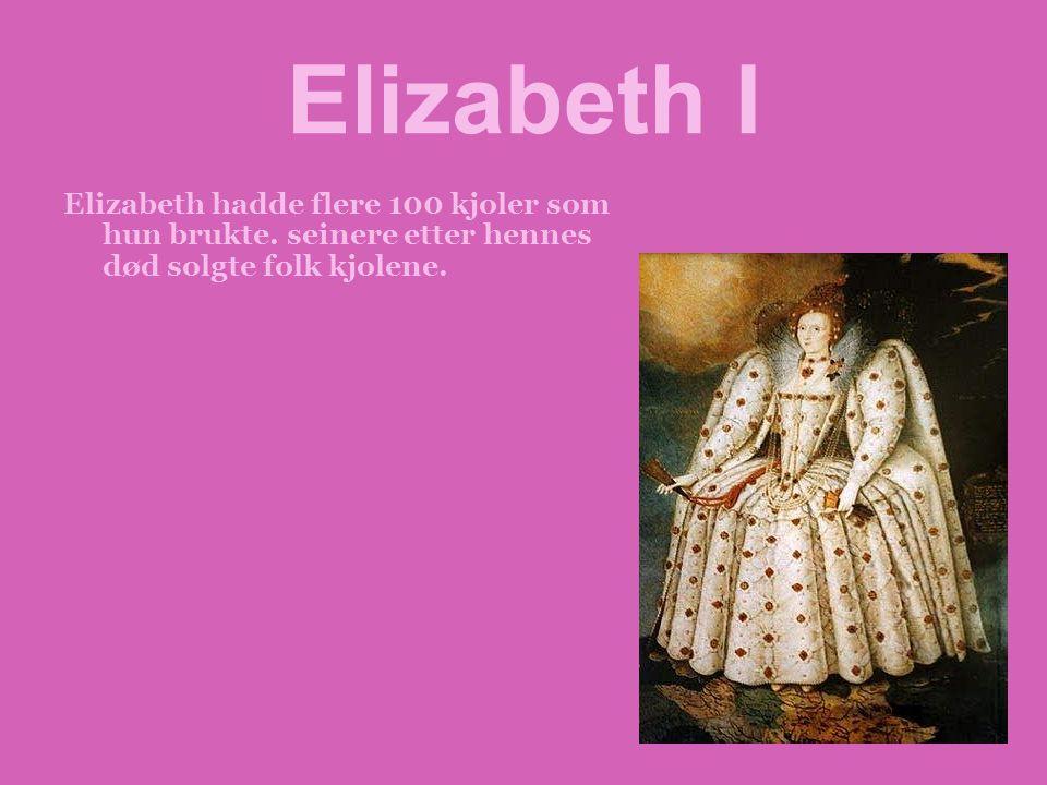 Elizabeth I Elizabeth hadde flere 100 kjoler som hun brukte. seinere etter hennes død solgte folk kjolene.