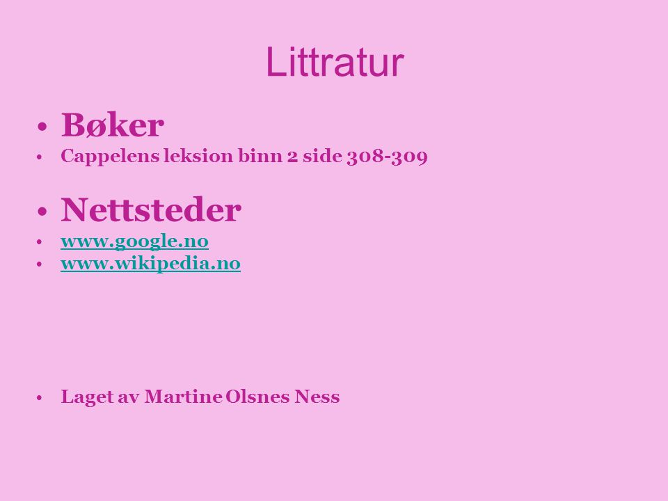 Littratur •Bøker •Cappelens leksion binn 2 side 308-309 •Nettsteder •www.google.nowww.google.no •www.wikipedia.nowww.wikipedia.no •Laget av Martine Ol