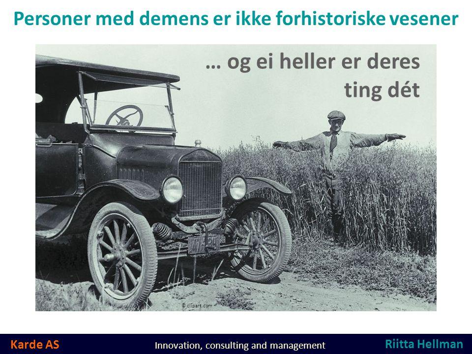 Karde AS Innovation, consulting and management Personer med demens er ikke forhistoriske vesener © clipart.com … og ei heller er deres ting dét Riitta Hellman