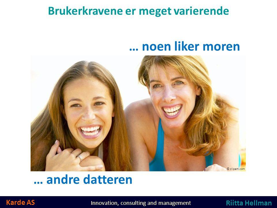 Karde AS Innovation, consulting and management Brukerkravene er meget varierende … noen liker moren … andre datteren © clipart.com Riitta Hellman