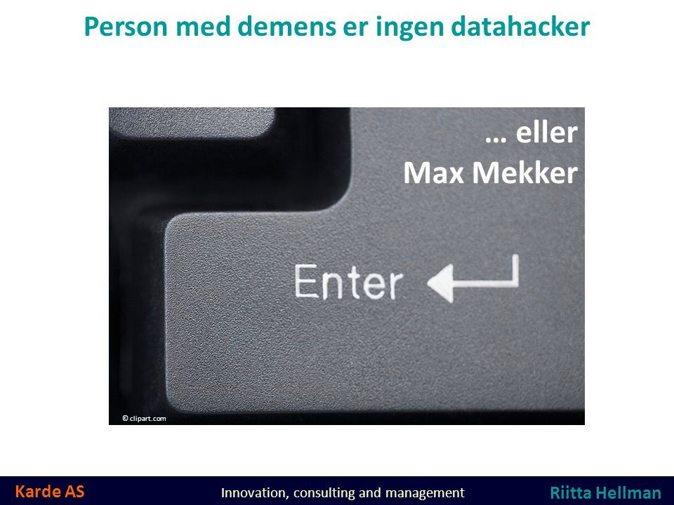 Karde AS Innovation, consulting and management Person med demens er ingen datahacker … eller Max Mekker © clipart.com Riitta Hellman
