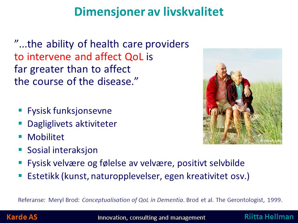 Karde AS Innovation, consulting and management Dimensjoner av livskvalitet ...the ability of health care providers to intervene and affect QoL is far greater than to affect the course of the disease.  Fysisk funksjonsevne  Dagliglivets aktiviteter  Mobilitet  Sosial interaksjon  Fysisk velvære og følelse av velvære, positivt selvbilde  Estetikk (kunst, naturopplevelser, egen kreativitet osv.) Referanse: Meryl Brod: Conceptualisation of QoL in Dementia.
