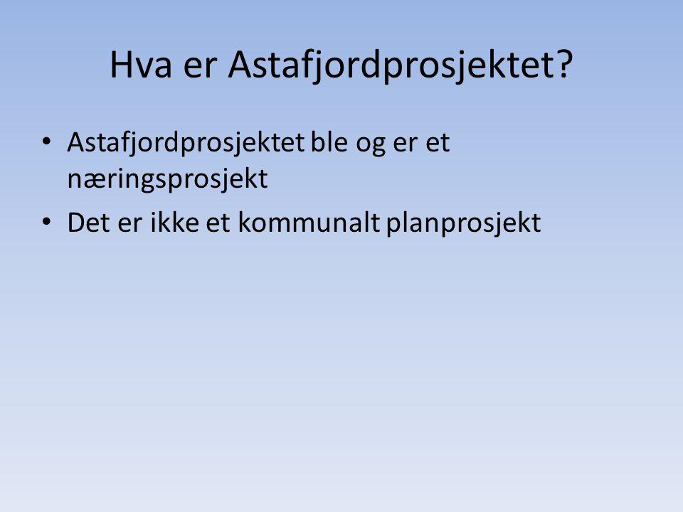 Hva er Astafjordprosjektet? • Astafjordprosjektet ble og er et næringsprosjekt • Det er ikke et kommunalt planprosjekt