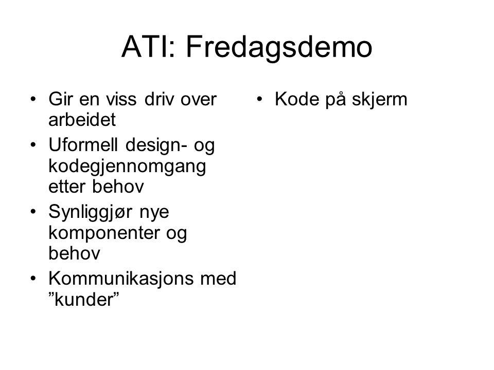 ATI: Fredagsdemo •Gir en viss driv over arbeidet •Uformell design- og kodegjennomgang etter behov •Synliggjør nye komponenter og behov •Kommunikasjons med kunder •Kode på skjerm