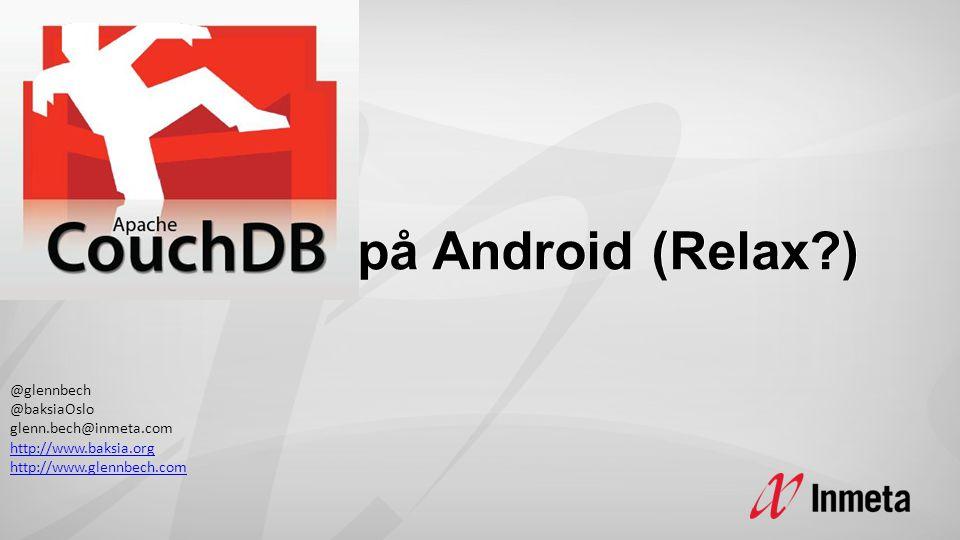 på Android (Relax ) på Android (Relax ) @glennbech @baksiaOslo glenn.bech@inmeta.com http://www.baksia.org http://www.baksia.org http://www.glennbech.com