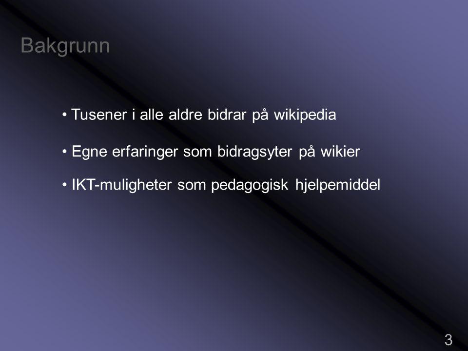 Bakgrunn 3 • Tusener i alle aldre bidrar på wikipedia • Egne erfaringer som bidragsyter på wikier • IKT-muligheter som pedagogisk hjelpemiddel