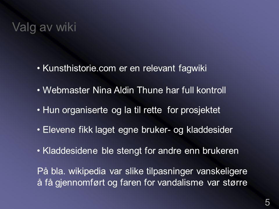 Valg av wiki 5 • Kunsthistorie.com er en relevant fagwiki • Webmaster Nina Aldin Thune har full kontroll • Hun organiserte og la til rette for prosjektet • Elevene fikk laget egne bruker- og kladdesider • Kladdesidene ble stengt for andre enn brukeren På bla.