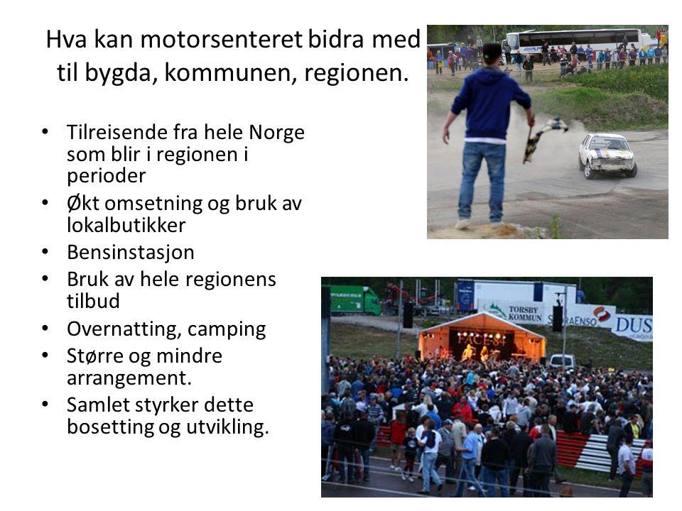 Hva kan motorsenteret bidra med til bygda, kommunen, regionen. • Tilreisende fra hele Norge som blir i regionen i perioder • Økt omsetning og bruk av