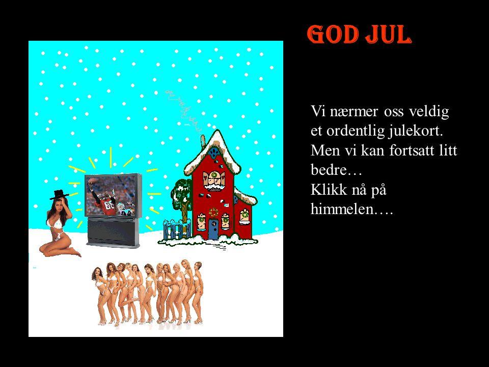 God Jul Jada nå blir dette snart bra.Vi har ikke noe bruk for juletreet heller.