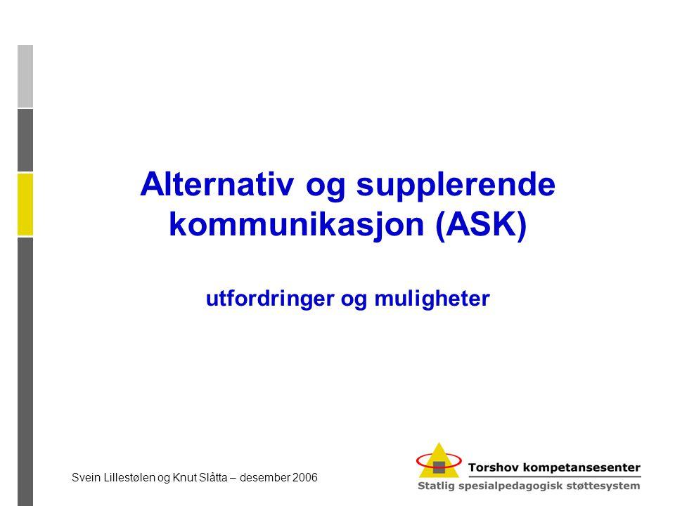 Alternativ og supplerende kommunikasjon (ASK) utfordringer og muligheter Svein Lillestølen og Knut Slåtta – desember 2006