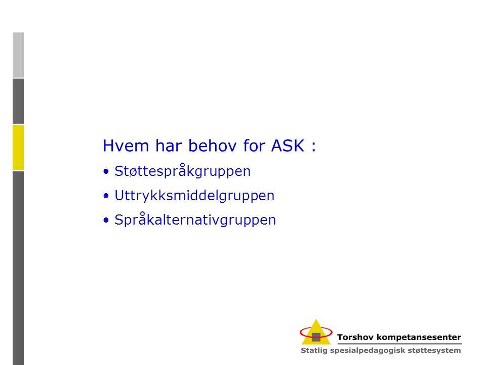Hvem har behov for ASK : • Støttespråkgruppen • Uttrykksmiddelgruppen • Språkalternativgruppen