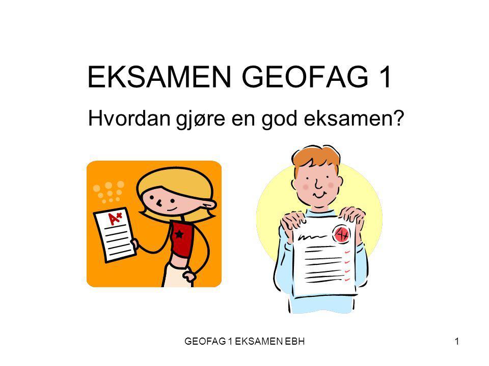 GEOFAG 1 EKSAMEN EBH1 EKSAMEN GEOFAG 1 Hvordan gjøre en god eksamen?
