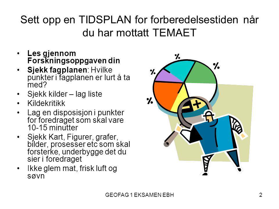 GEOFAG 1 EKSAMEN EBH2 Sett opp en TIDSPLAN for forberedelsestiden når du har mottatt TEMAET •Les gjennom Forskningsoppgaven din •Sjekk fagplanen: Hvilke punkter i fagplanen er lurt å ta med.