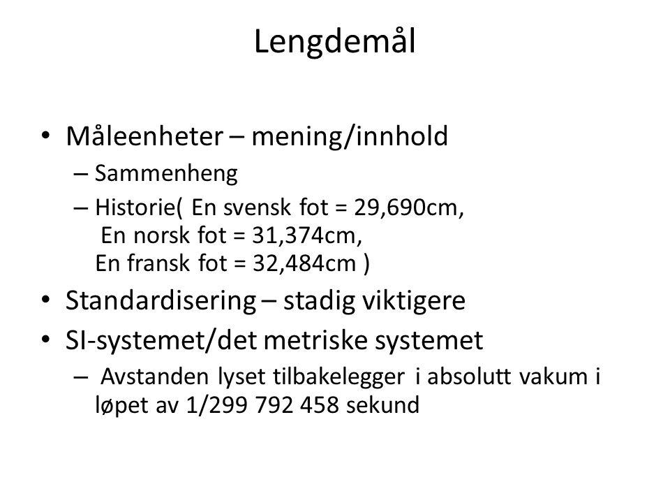 Lengdemål • Måleenheter – mening/innhold – Sammenheng – Historie( En svensk fot = 29,690cm, En norsk fot = 31,374cm, En fransk fot = 32,484cm ) • Stan