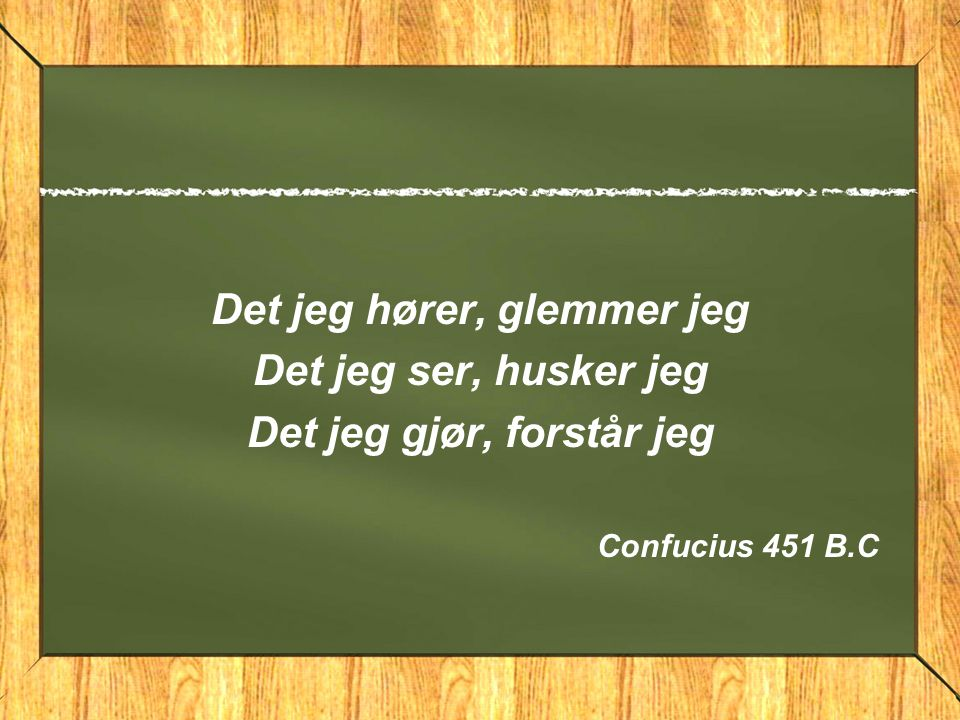 Det jeg hører, glemmer jeg Det jeg ser, husker jeg Det jeg gjør, forstår jeg Confucius 451 B.C