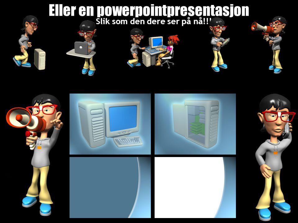 Eller en powerpointpresentasjon Slik som den dere ser på nå!!!