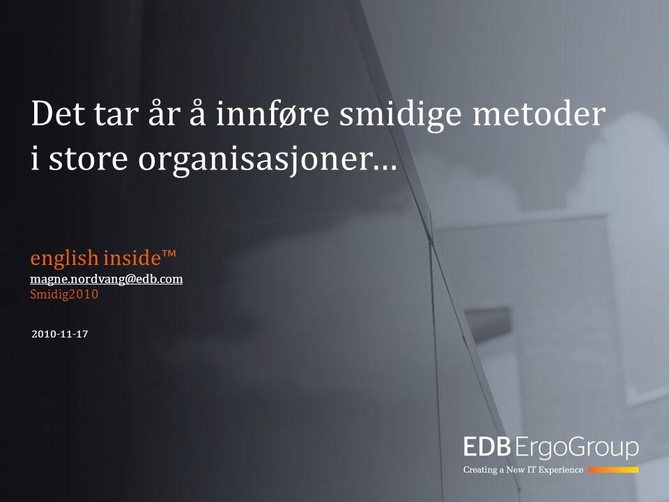 Det tar år å innføre smidige metoder i store organisasjoner… english inside™ magne.nordvang@edb.com Smidig2010 2010-11-17