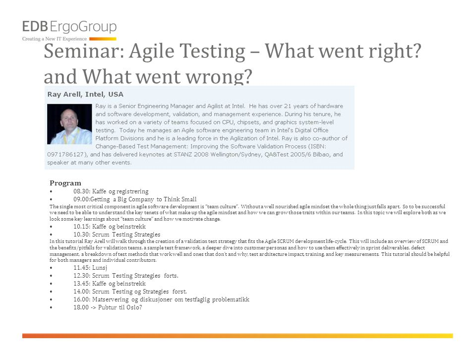 Seminar: Agile Testing – What went right? and What went wrong? Program •08.30: Kaffe og registrering •09.00:Getting a Big Company to Think Small The s