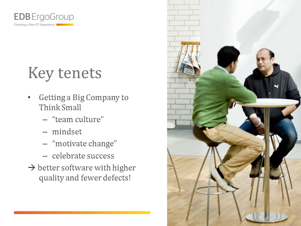 "Key tenets • Getting a Big Company to Think Small – ""team culture"" – mindset – ""motivate change"" – celebrate success  better software with higher qua"