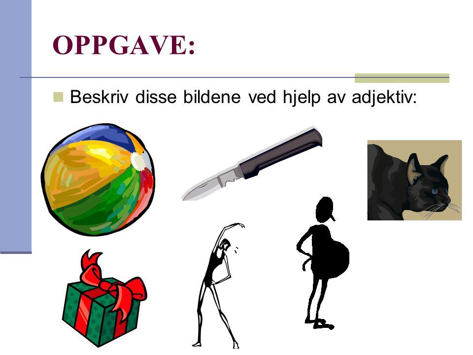 OPPGAVE:  Beskriv disse bildene ved hjelp av adjektiv: