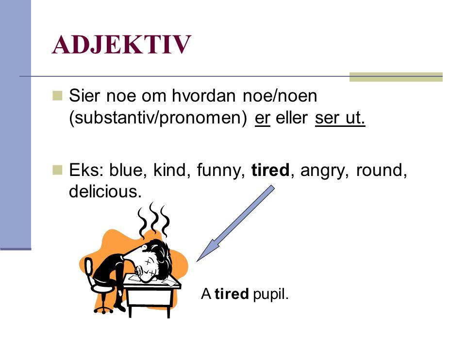 ADJEKTIV  Sier noe om hvordan noe/noen (substantiv/pronomen) er eller ser ut.  Eks: blue, kind, funny, tired, angry, round, delicious. A tired pupil