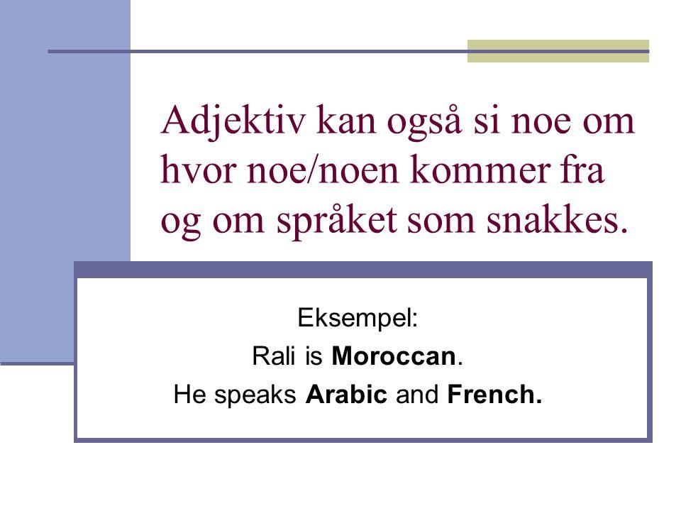 Adjektiv kan også si noe om hvor noe/noen kommer fra og om språket som snakkes. Eksempel: Rali is Moroccan. He speaks Arabic and French.