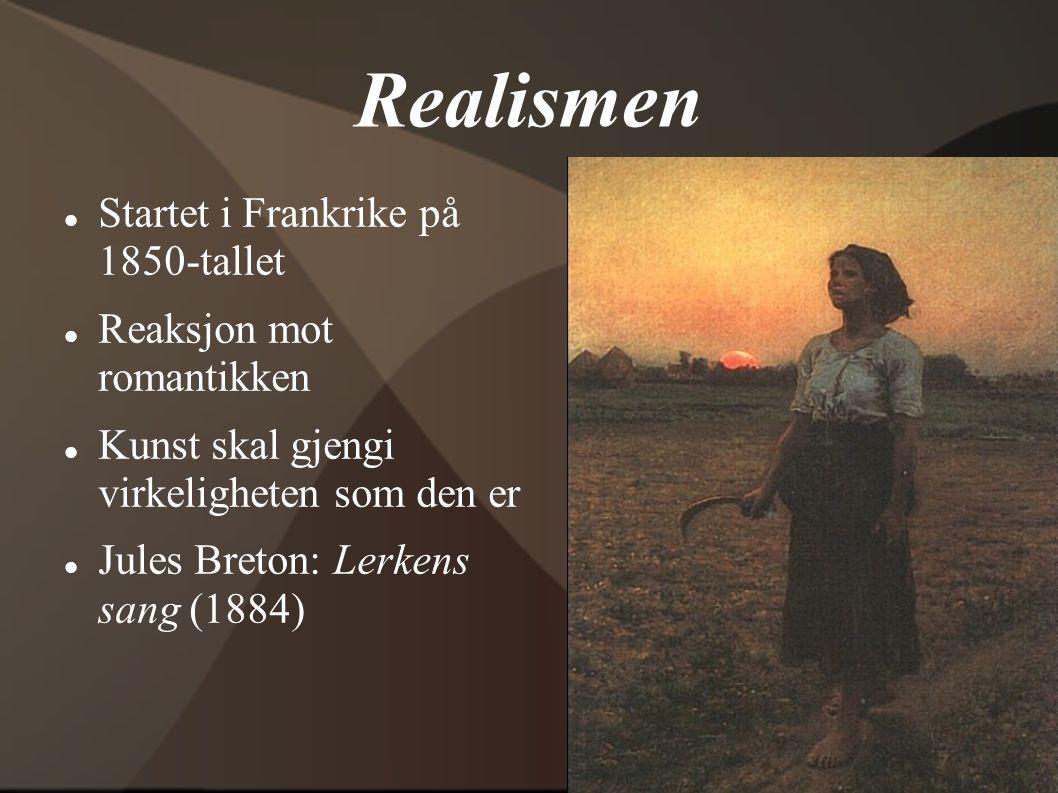 Realismen  Startet i Frankrike på 1850-tallet  Reaksjon mot romantikken  Kunst skal gjengi virkeligheten som den er  Jules Breton: Lerkens sang (1
