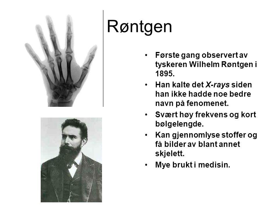 Røntgen •Første gang observert av tyskeren Wilhelm Røntgen i 1895. •Han kalte det X-rays siden han ikke hadde noe bedre navn på fenomenet. •Svært høy
