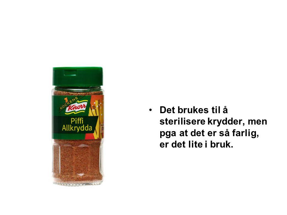 •Det brukes til å sterilisere krydder, men pga at det er så farlig, er det lite i bruk.