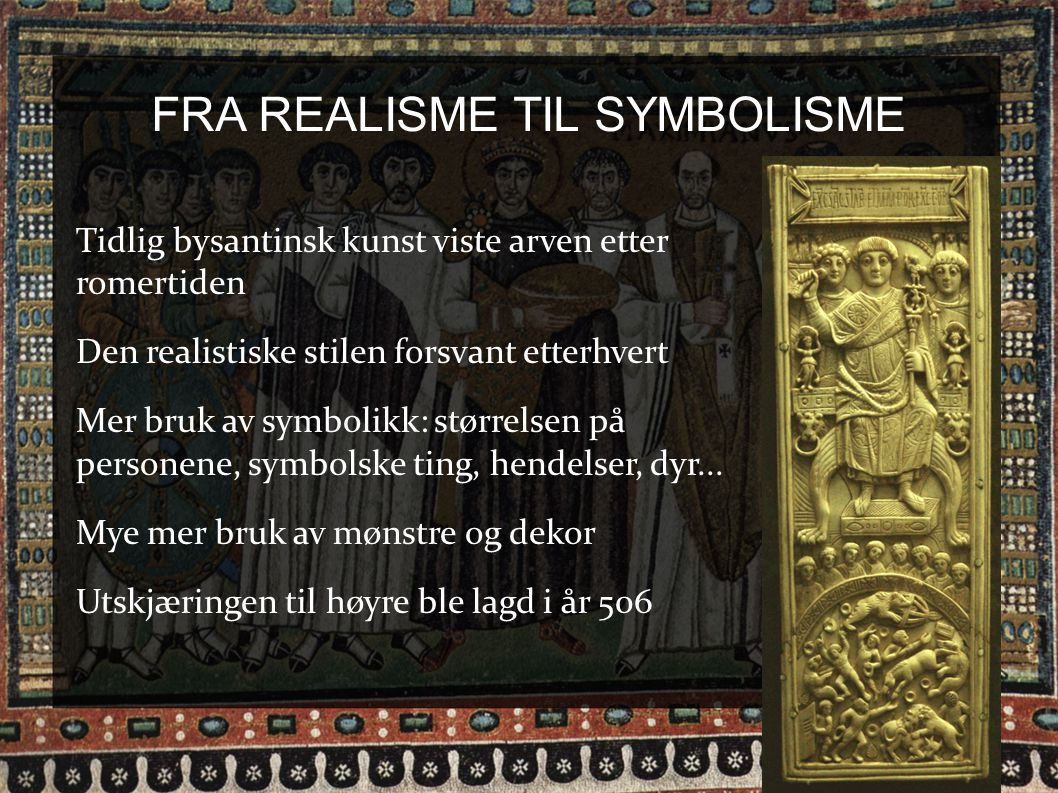 FRA REALISME TIL SYMBOLISME Tidlig bysantinsk kunst viste arven etter romertiden Den realistiske stilen forsvant etterhvert Mer bruk av symbolikk: stø